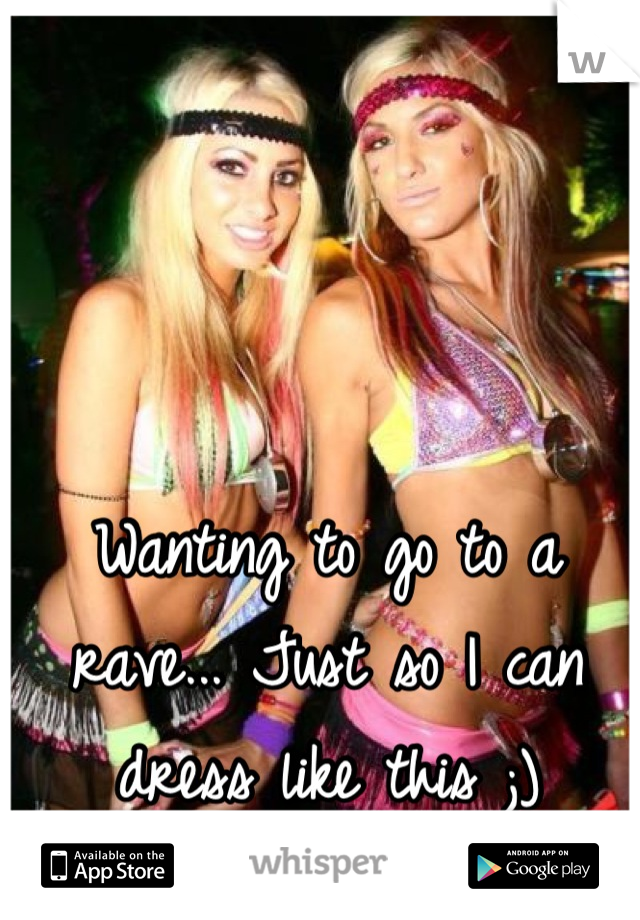 Wanting to go to a rave... Just so I can dress like this ;)