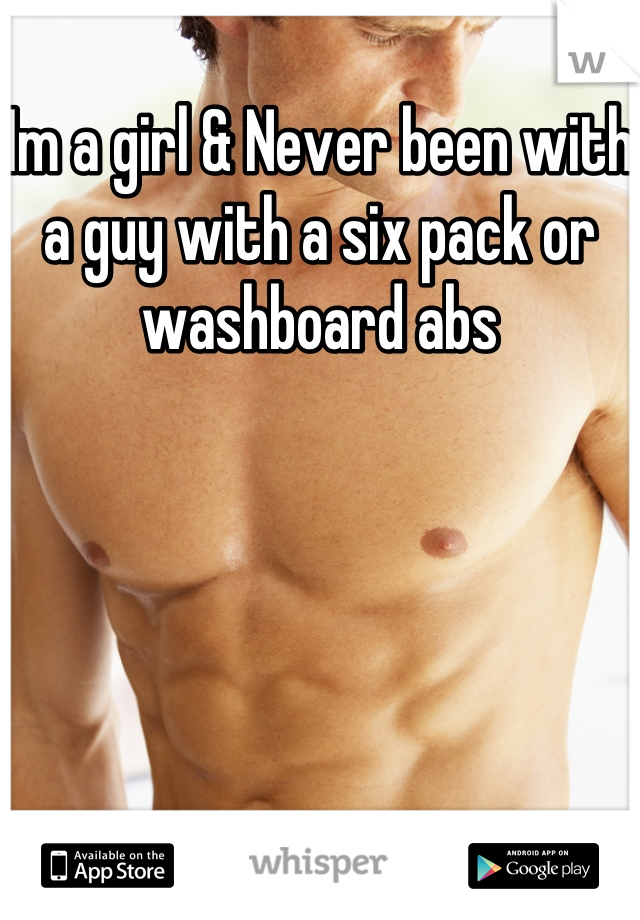 Im a girl & Never been with a guy with a six pack or washboard abs