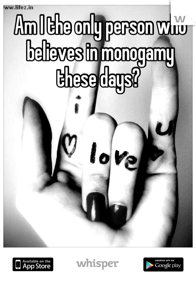 Am I the only person who believes in monogamy these days?