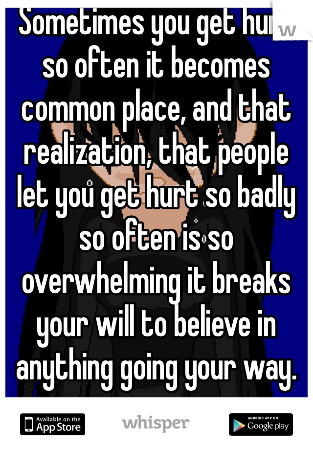 Sometimes you get hurt so often it becomes common place, and that realization, that people let you get hurt so badly so often is so overwhelming it breaks your will to believe in anything going your way.