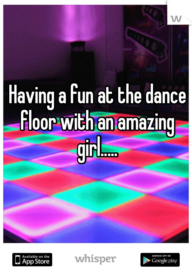 Having a fun at the dance floor with an amazing girl.....
