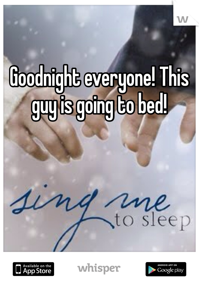 Goodnight everyone! This guy is going to bed!