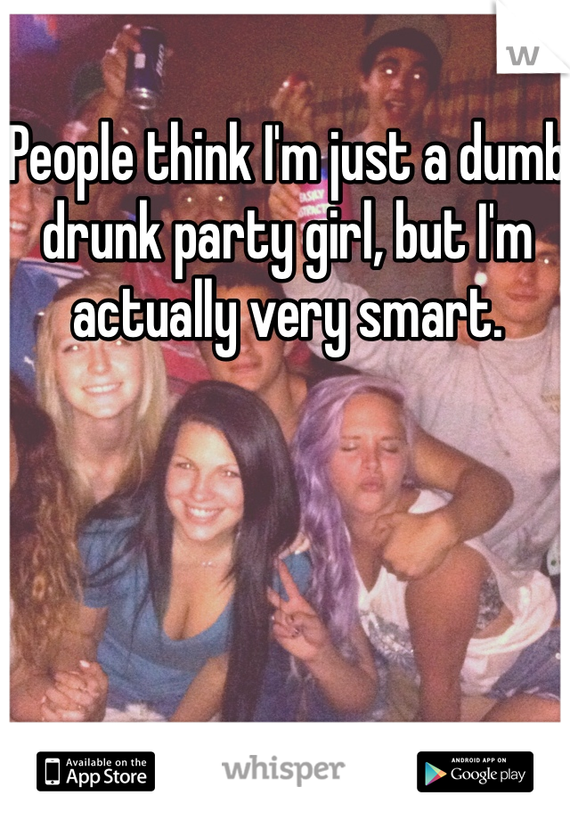 People think I'm just a dumb drunk party girl, but I'm actually very smart.