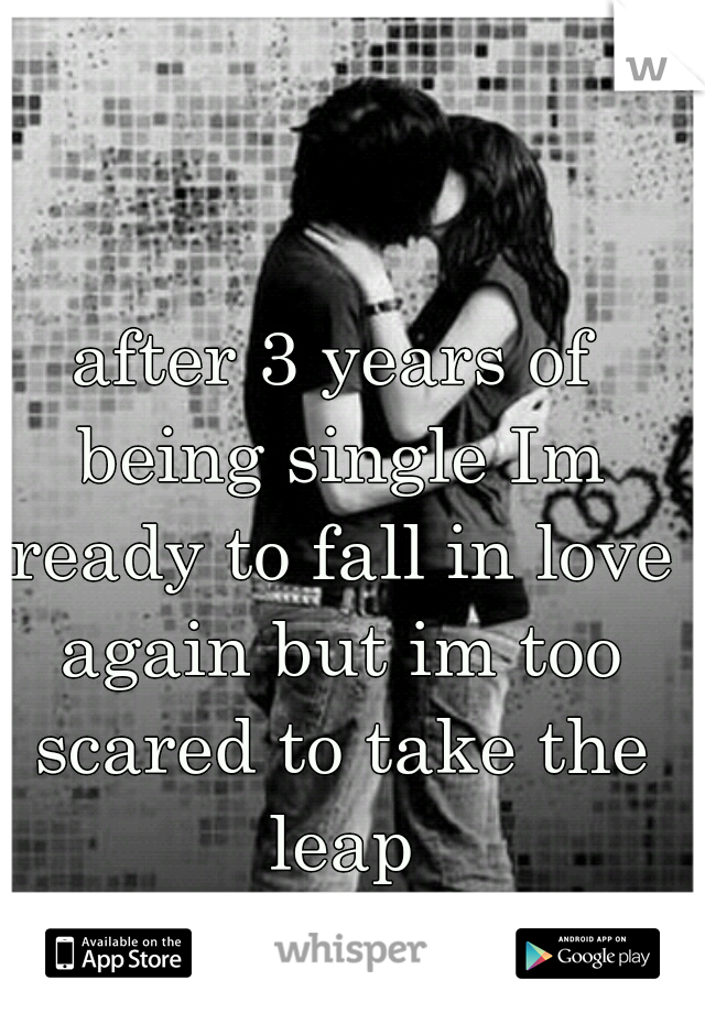 after 3 years of being single Im ready to fall in love again but im too scared to take the leap
