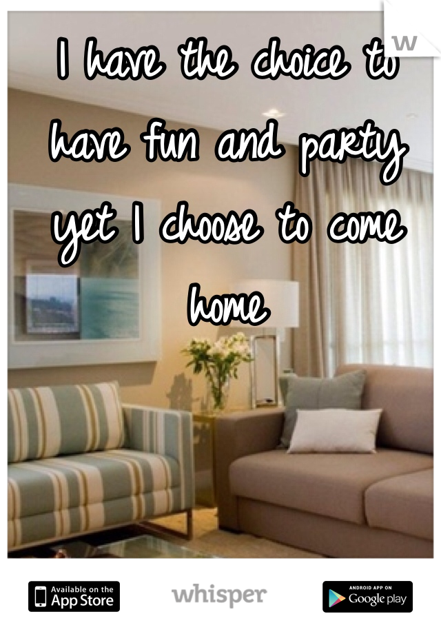 I have the choice to have fun and party yet I choose to come home