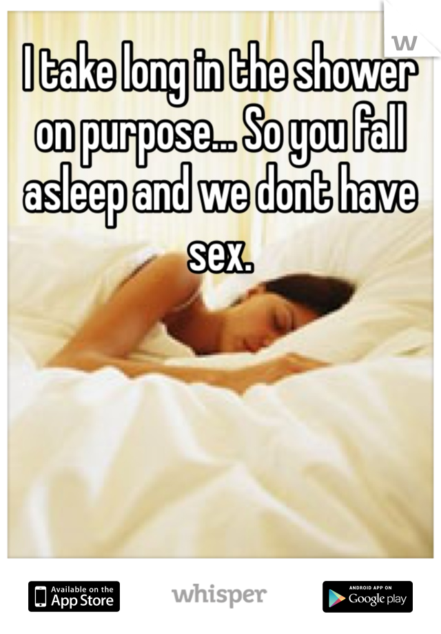 I take long in the shower on purpose... So you fall asleep and we dont have sex.