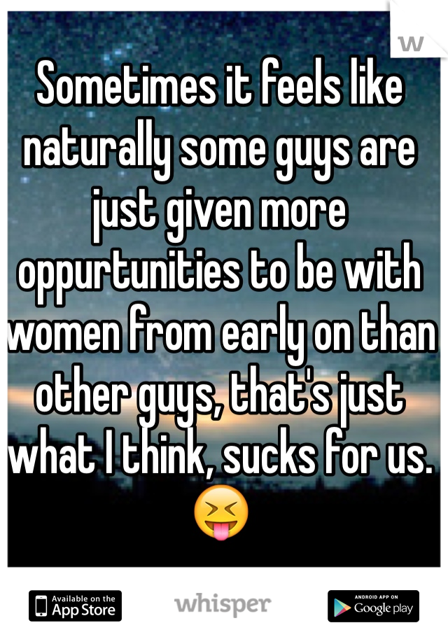 Sometimes it feels like naturally some guys are just given more oppurtunities to be with women from early on than other guys, that's just what I think, sucks for us. 😝