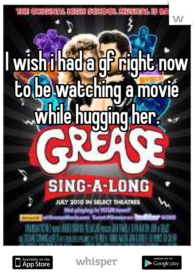 I wish i had a gf right now to be watching a movie while hugging her.