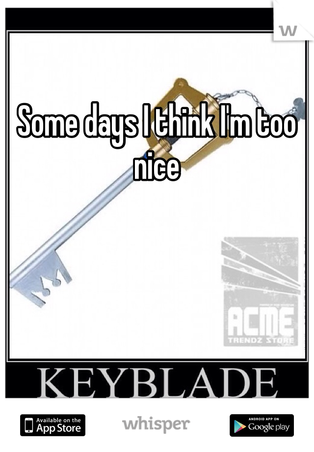 Some days I think I'm too nice