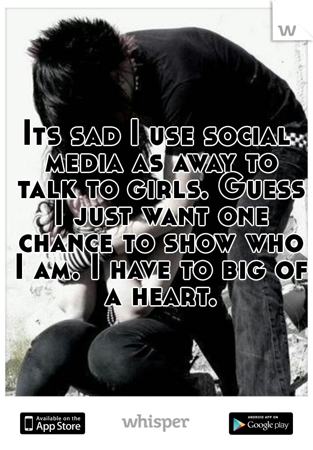 Its sad I use social media as away to talk to girls. Guess I just want one chance to show who I am. I have to big of a heart.