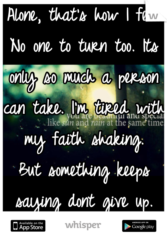 Alone, that's how I feel. No one to turn too. Its only so much a person can take. I'm tired with my faith shaking. But something keeps saying dont give up.