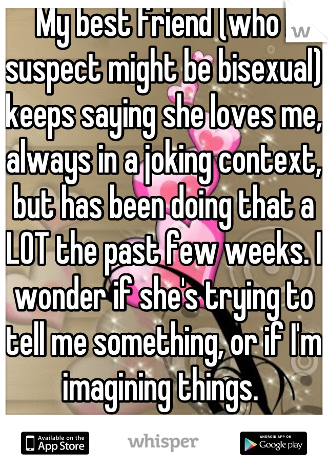 My best friend (who I suspect might be bisexual) keeps saying she loves me, always in a joking context, but has been doing that a LOT the past few weeks. I wonder if she's trying to tell me something, or if I'm imagining things.