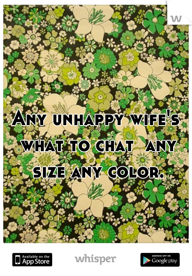 Any unhappy wife's what to chat  any size any color.