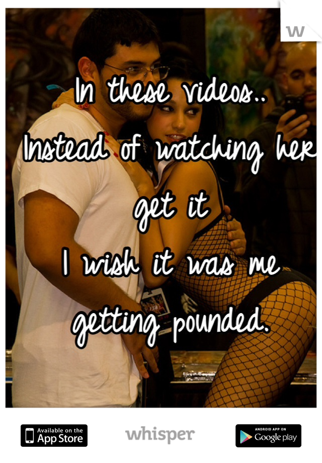 In these videos.. Instead of watching her get it I wish it was me getting pounded.