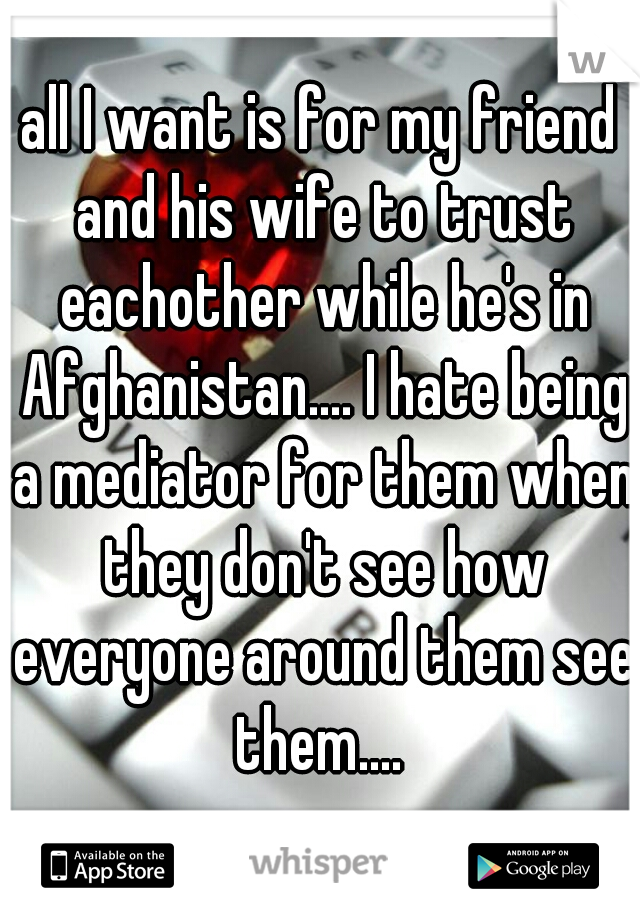 all I want is for my friend and his wife to trust eachother while he's in Afghanistan.... I hate being a mediator for them when they don't see how everyone around them see them....