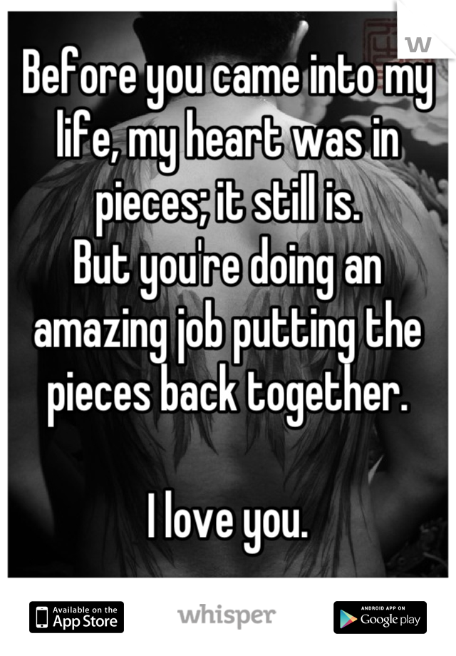 Before you came into my life, my heart was in pieces; it still is. But you're doing an amazing job putting the pieces back together.  I love you.
