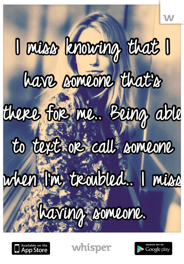 I miss knowing that I have someone that's there for me.. Being able to text or call someone when I'm troubled.. I miss having someone.