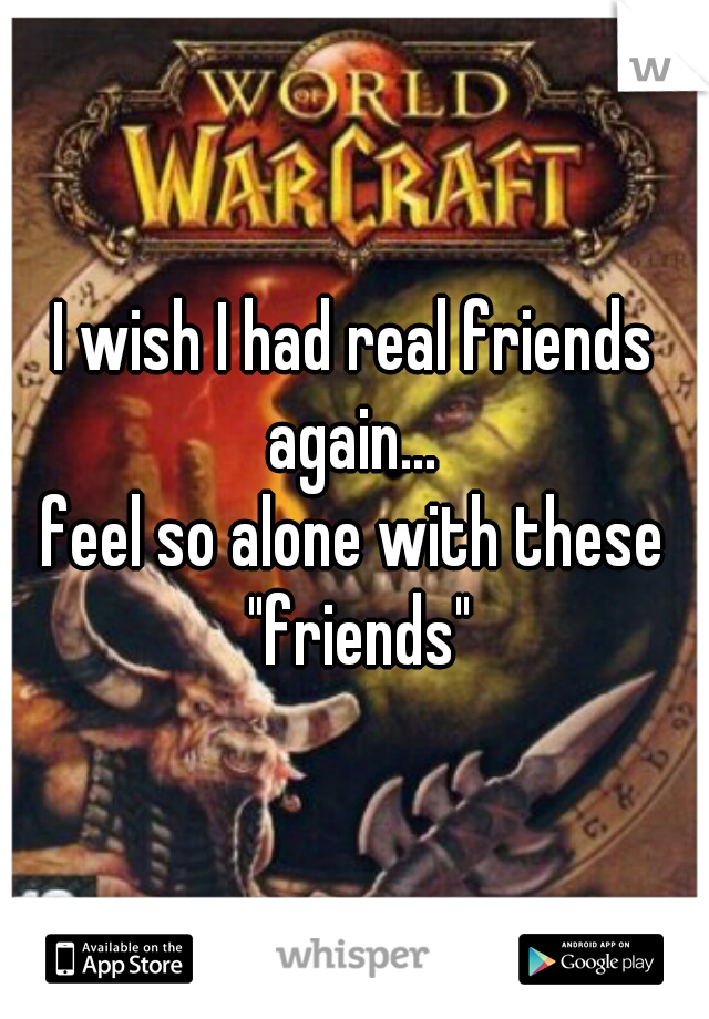 """I wish I had real friends again...  feel so alone with these """"friends"""""""