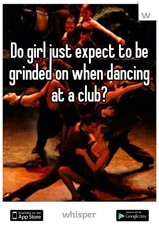 Do girl just expect to be grinded on when dancing at a club?