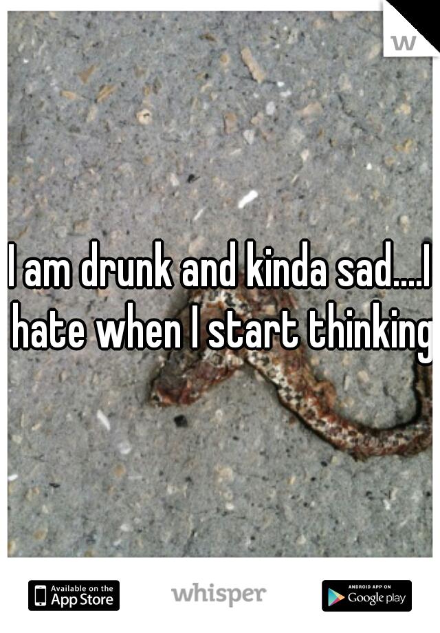 I am drunk and kinda sad....I hate when I start thinking