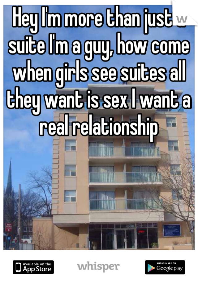 Hey I'm more than just a suite I'm a guy, how come when girls see suites all they want is sex I want a real relationship