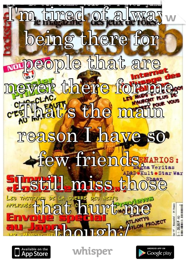 I'm tired of always being there for people that are never there for me.  That's the main reason I have so few friends. I still miss those that hurt me though:/  We had some good times...