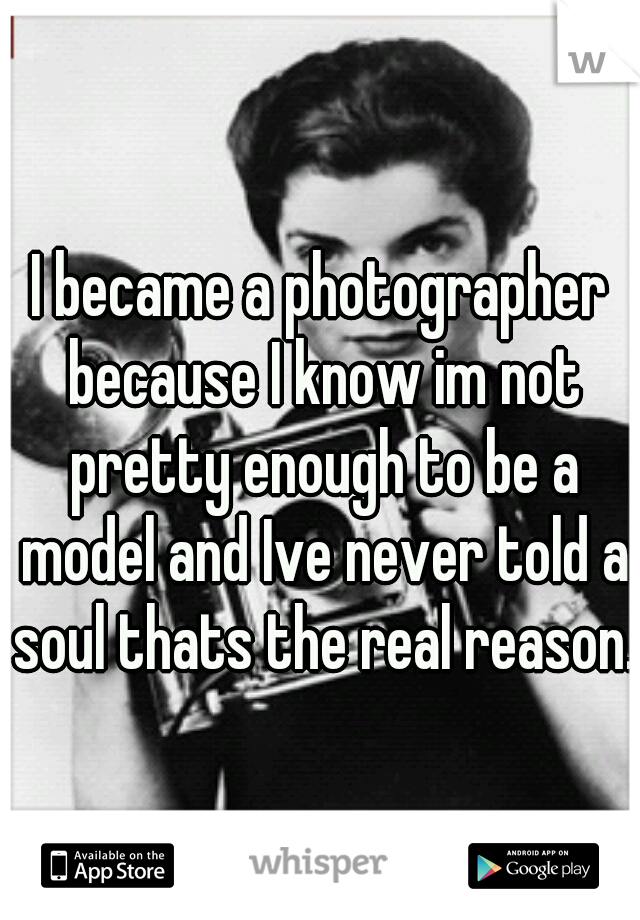 I became a photographer because I know im not pretty enough to be a model and Ive never told a soul thats the real reason.