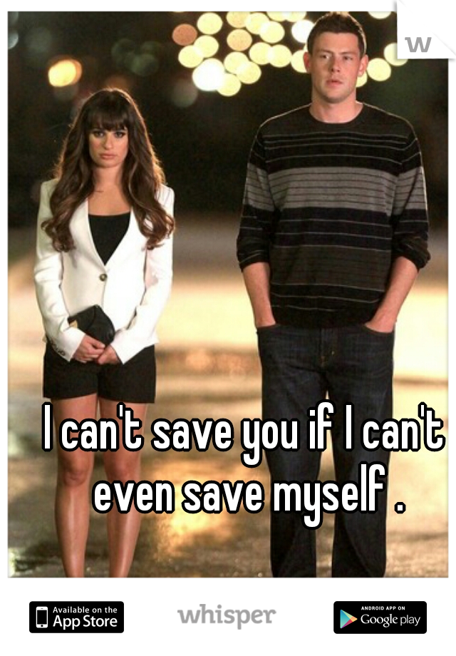 I can't save you if I can't even save myself .