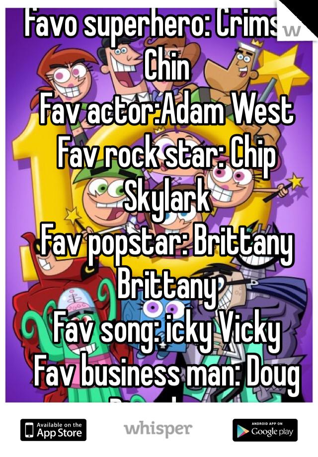 favo superhero: Crimson Chin Fav actor:Adam West Fav rock star: Chip Skylark Fav popstar: Brittany Brittany Fav song: icky Vicky Fav business man: Doug Dimadome