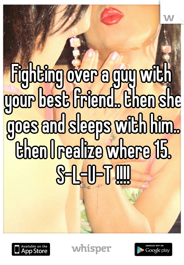 Fighting over a guy with your best friend.. then she goes and sleeps with him.. then I realize where 15. S-L-U-T !!!!
