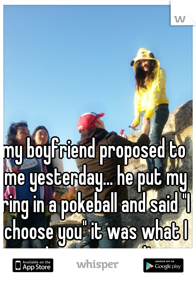 """my boyfriend proposed to me yesterday... he put my ring in a pokeball and said """"I choose you"""" it was what I always wanted!"""