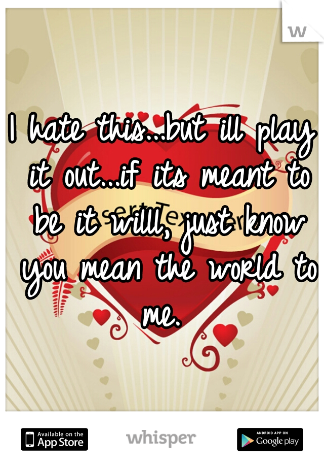I hate this...but ill play it out...if its meant to be it willl, just know you mean the world to me.