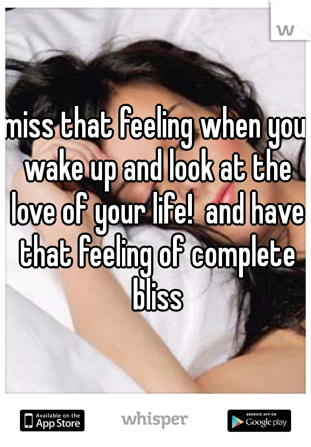 miss that feeling when you wake up and look at the love of your life!  and have that feeling of complete bliss