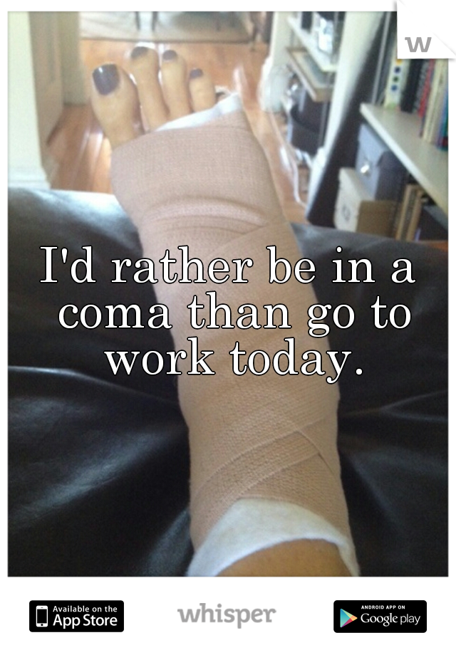 I'd rather be in a coma than go to work today.