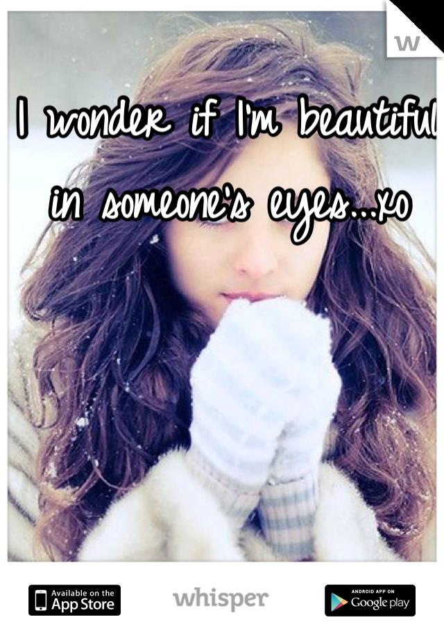 I wonder if I'm beautiful in someone's eyes...xo