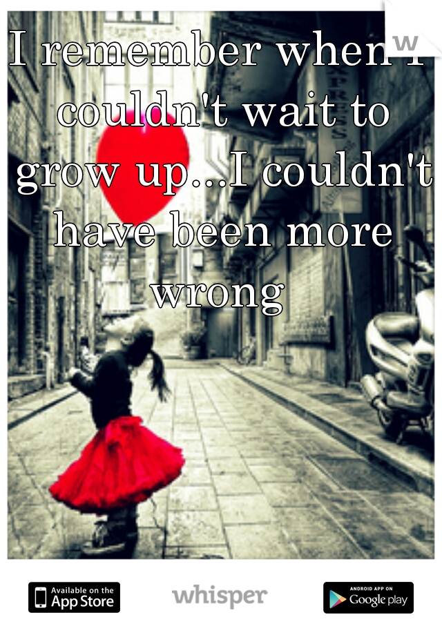 I remember when I couldn't wait to grow up...I couldn't have been more wrong