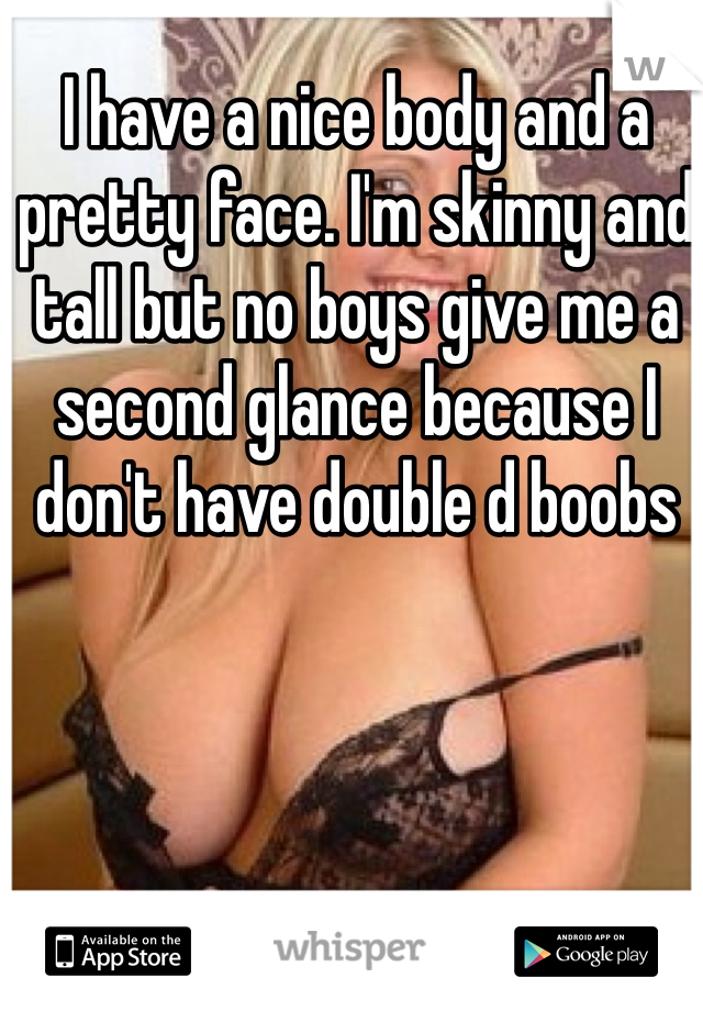 I have a nice body and a pretty face. I'm skinny and tall but no boys give me a second glance because I don't have double d boobs
