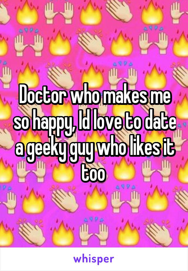 Doctor who makes me so happy, Id love to date a geeky guy who likes it too