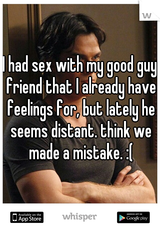 I had sex with my good guy friend that I already have feelings for, but lately he seems distant. think we made a mistake. :(