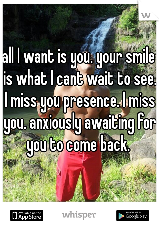 all I want is you. your smile is what I cant wait to see. I miss you presence. I miss you. anxiously awaiting for you to come back.