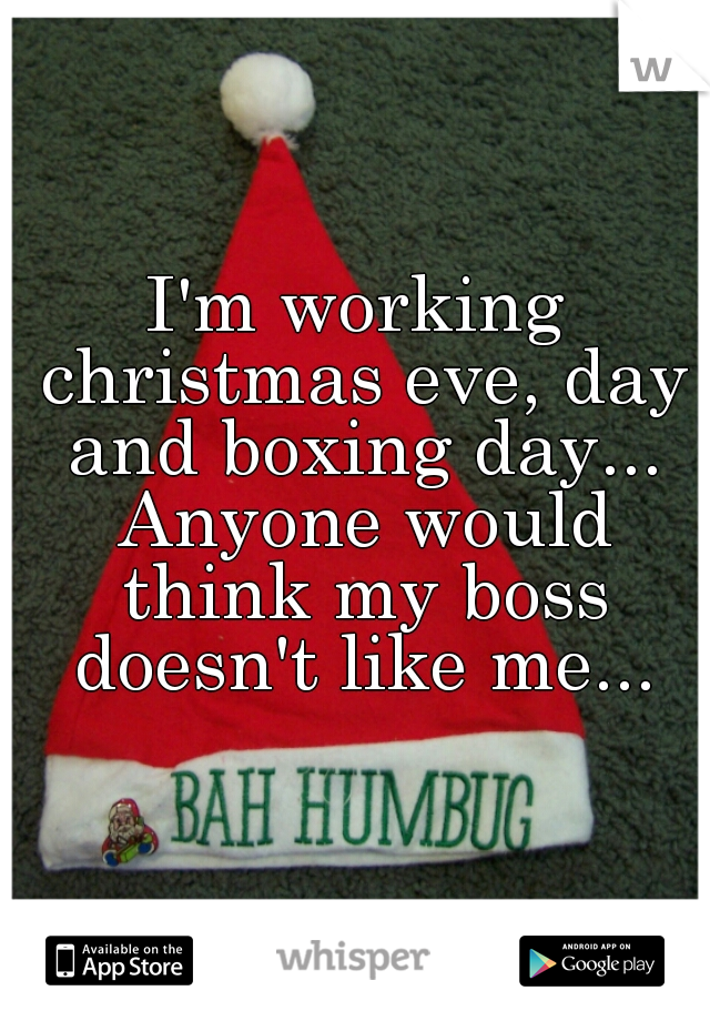 I'm working christmas eve, day and boxing day... Anyone would think my boss doesn't like me...