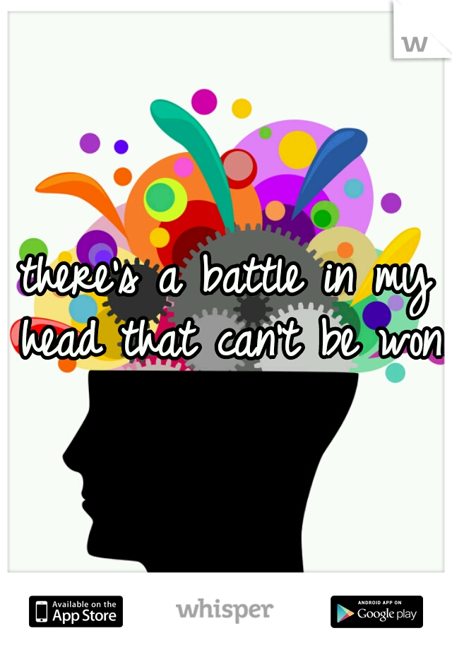 there's a battle in my head that can't be won.