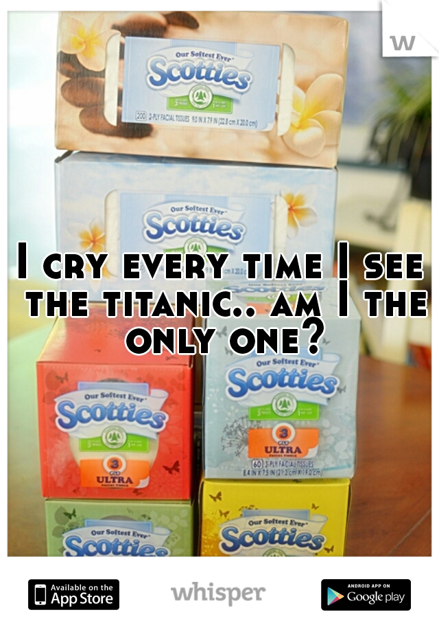 I cry every time I see the titanic.. am I the only one?