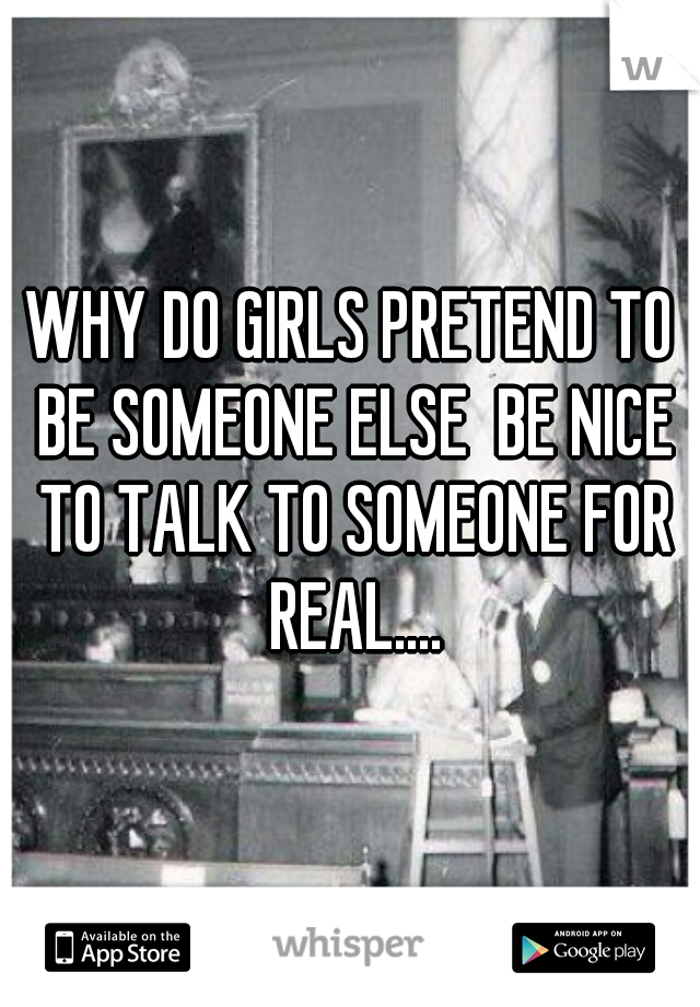 WHY DO GIRLS PRETEND TO BE SOMEONE ELSE  BE NICE TO TALK TO SOMEONE FOR REAL....