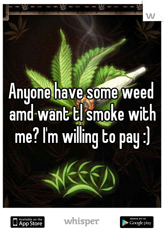 Anyone have some weed amd want tl smoke with me? I'm willing to pay :)