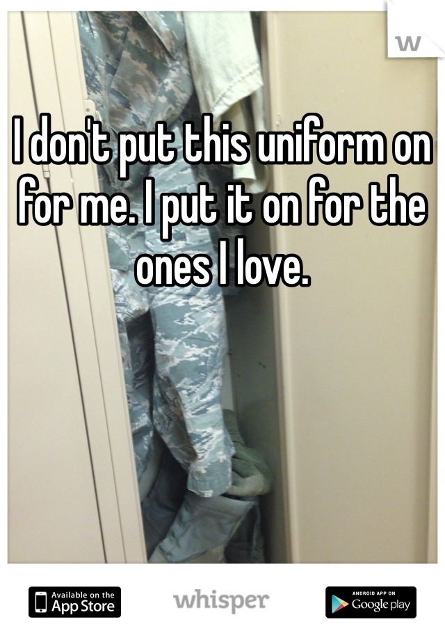 I don't put this uniform on for me. I put it on for the ones I love.