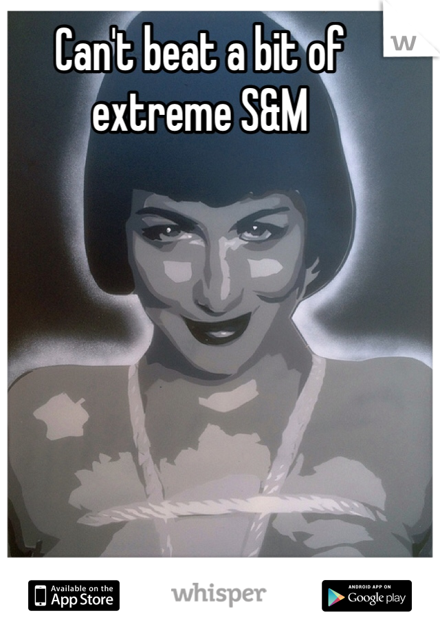 Can't beat a bit of extreme S&M