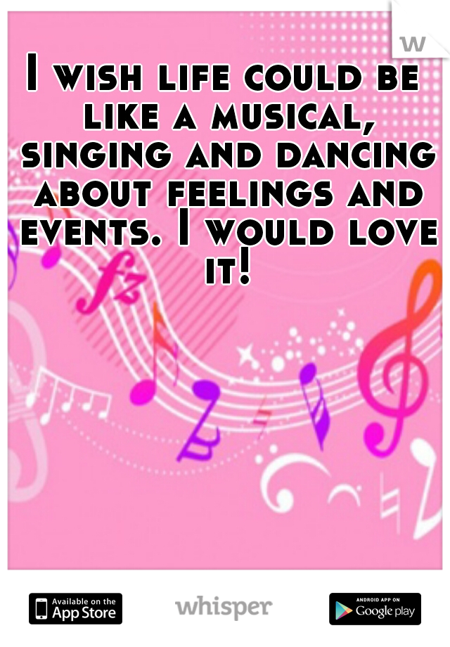 I wish life could be like a musical, singing and dancing about feelings and events. I would love it!
