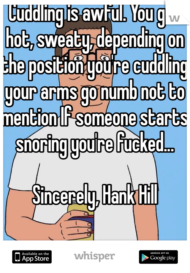 Cuddling is awful. You get hot, sweaty, depending on the position you're cuddling your arms go numb not to mention If someone starts snoring you're fucked...  Sincerely, Hank Hill