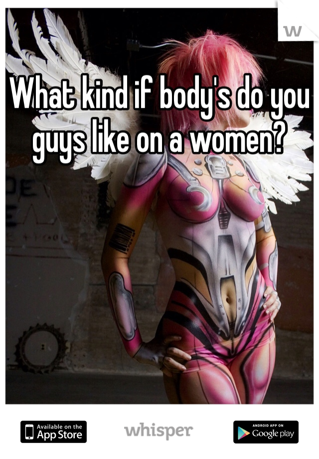 What kind if body's do you guys like on a women?